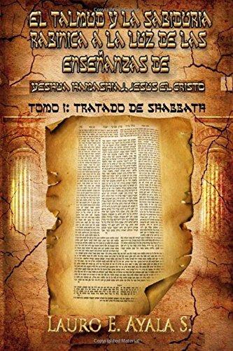 El Talmud y La Sabiduria Rabinica a la Luz de Las Ensenanzas de Yeshua Hamashiaj, Jesus El Cristo: Tomo I: Tratado de Shabbath: Volume 1