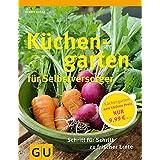 Küchengarten für Selbstversorger: Für Einsteiger: Schritt für Schritt zu frischer Ernte