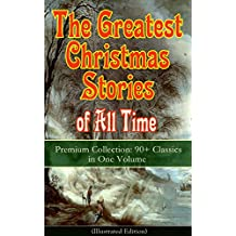 The Greatest Christmas Stories of All Time - Premium Collection: 90+ Classics in One Volume (Illustrated): The Gift of the Magi, The Holy Night, The Mistletoe ... and the Mouse King… (English Edition)