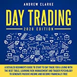 Day Trading: 2020 Edition: A Detailed Beginner's Guide to Start to Day Trade for a Living with the Best Tools, Learning Risk Management and Trader Psychology to Generate Passive Income and Become Financially Free
