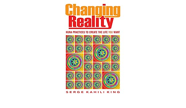 Changing reality huna practices to create the life you want ebook changing reality huna practices to create the life you want ebook serge kahili king amazon kindle store fandeluxe Ebook collections
