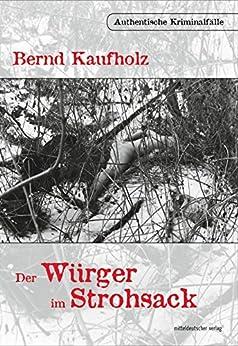 Der Würger im Strohsack: Authentische Kriminalfälle (German Edition) by [Kaufholz, Bernd]