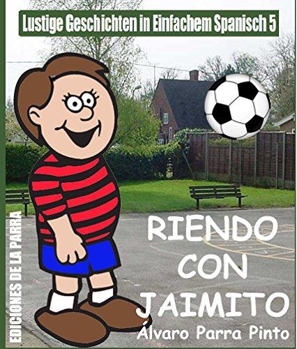 Lustige Geschichten in Einfachem Spanisch 5: Riendo con Jaimito (Spanisches Lesebuch für Anfänger) por Álvaro Parra Pinto