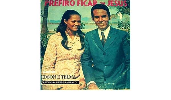 EU JESUS PREFIRO COM EDISON TELMA BAIXAR FICAR E
