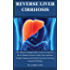 Reverse Liver Cirrhosis: The Ultimate Healing Guide To Reverse And Cure Liver Cirrhosis, Reverse A Fatty Liver And Lose Weight, Cleanse And Detoxify Your Liver For Your General Well Being