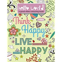 Hello World: Think Happy. Live Happy: A Good Vibes Colouring Book