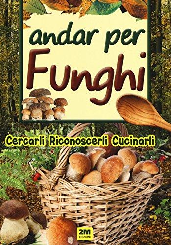Andar per funghi. Cercarli, riconoscerli, cucinarli