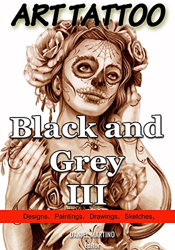 Tattoo Images: ART TATTOO Black and Grey III: 120 Designs, paintings, drawings and sketches (Planet Tattoo Book 2) (English Edition)