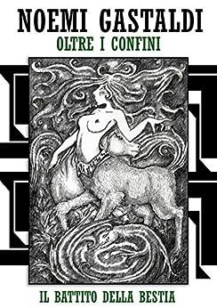 """Il battito della Bestia (Trilogia """"oltre i confini"""" - vol 2) di [Gastaldi, Noemi]"""