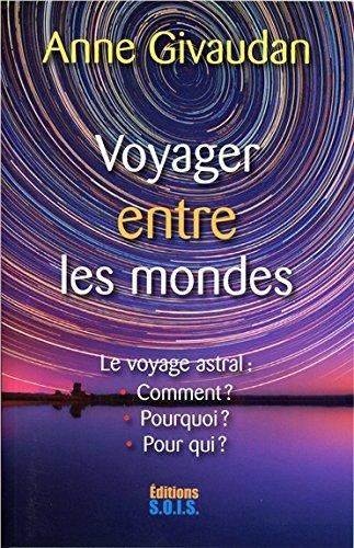 Voyager entre les mondes - Le voyage astral : Comment ? Pourquoi ? Pour qui ?