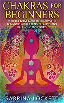 Chakras for Beginners: Your Definitive Guide to Chakras for Beginners for Healing, Clearing, and Balancing Techniques (The Chakra Bible - Learn Techniques ... Balancing and More!) (English Edition) par [Lockett, Sabrina]