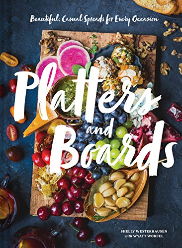 Platters and Boards: Beautiful, Casual Spreads for Every Occasion por Shelly Westerhausen