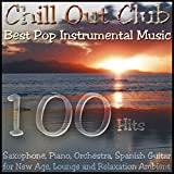 Chill out Club - Best Pop Instrumental Music; (Saxophone, Piano, Orchestra, Spanish Guitar) For New Age, Lounge and Relaxation Ambient