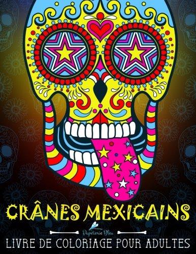 Crânes Mexicains: Livre De Coloriage Pour Adultes: Día de los Muertos : Le Jour des Morts : Un cadeau à colorier unique pour hommes et femmes, ... pour se détendre et relâcher le stress)