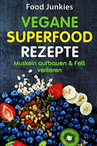 Vegane SUPERFOOD Rezepte: Muskeln aufbauen & Fett verlieren (Gesunde Gerichte mit Superfoods)