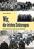 Wir, die letzten Zeitzeugen: Erlebnisberichte aus dem Zweiten Weltkrieg