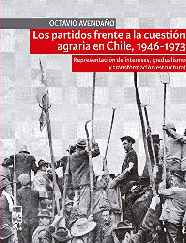 Los partidos frente a la cuestión agraria en Chile, 1946-1973: Representación de intereses, gradualismo y transformación estructural (Spanish Edition)
