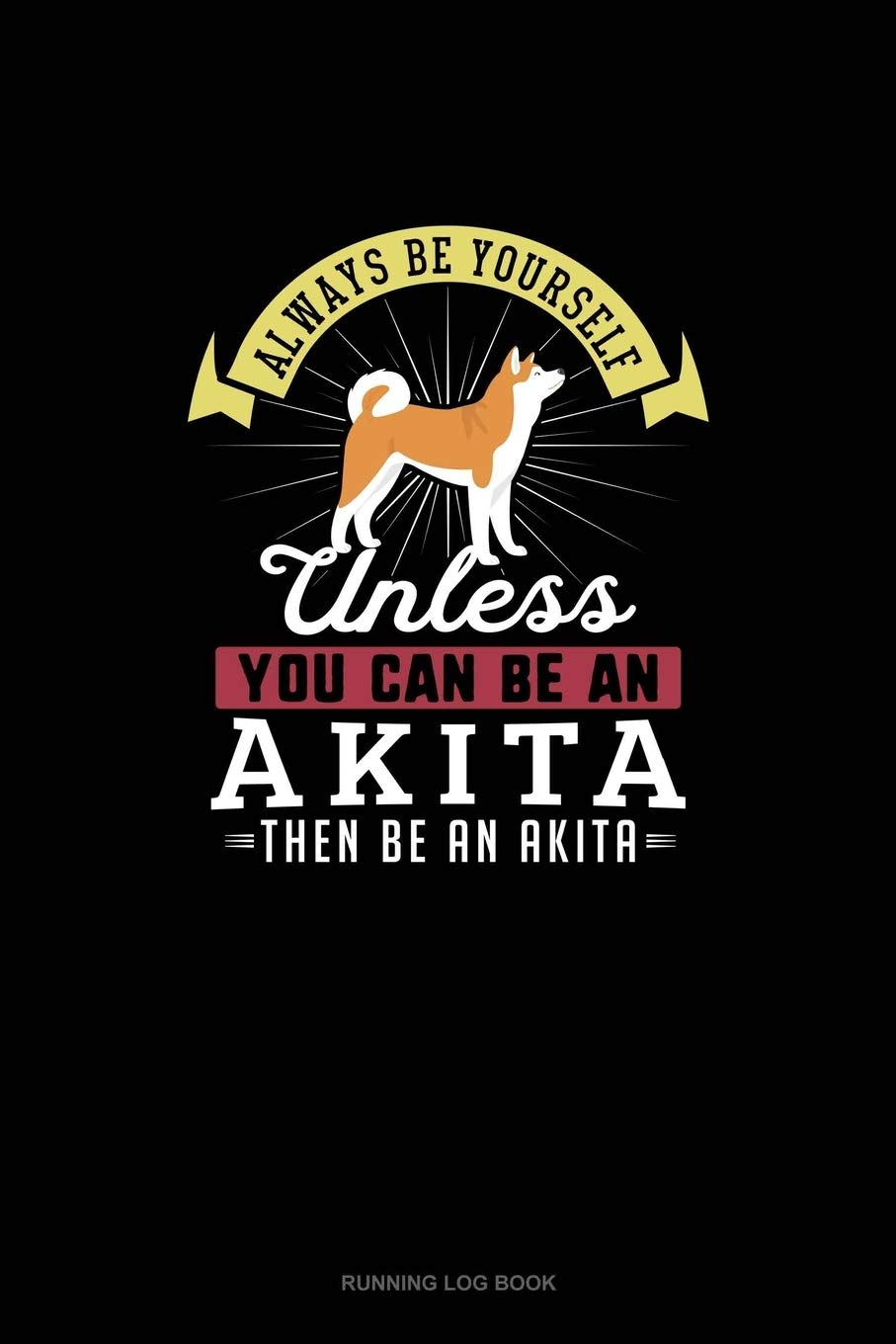 Always Be Yourself Unless You Can Be An Akita Then Be An Akita: Running Log Book: 339