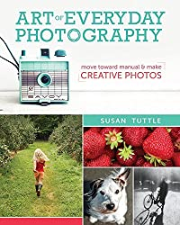 Art of Everyday Photography: Move toward manual and make creative photos by Susan Tuttle (2014-10-17)