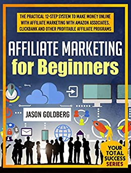 Affiliate Marketing For Beginners: The Practical 12-Step System To Make Money Online With Affiliate Marketing With Amazon Associates, Clickbank And Other ... (Your Total Success Series Book 10) by [Goldberg, Jason]