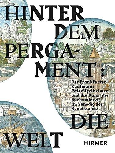 Hinter dem Pergament: Die Welt: Der Frankfurter Kaufmann Peter Ugelheimer und die Kunst der...