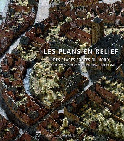 Les plans en relief des places fortes du Nord : Dans les collections du Palais des Beaux-Arts de Lille par Isabelle Warmoes