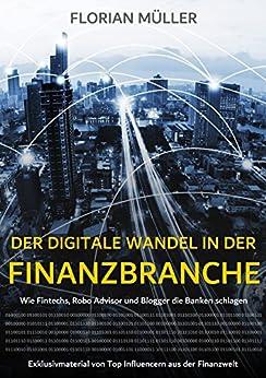 Der digitale Wandel in der Finanzbranche: Wie Fintechs, Robo Advisor und Blogger die Banken schlagen von [Müller, Florian]