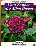 Vom Zauber der Alten Rosen. Geschichte, Sorten, Gestaltung