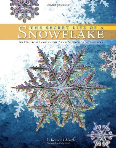 The Secret Life of a Snowflake: An Up-Close Look at the Art and Science of Snowflakes by Kenneth Libbrecht (2009) Hardcover