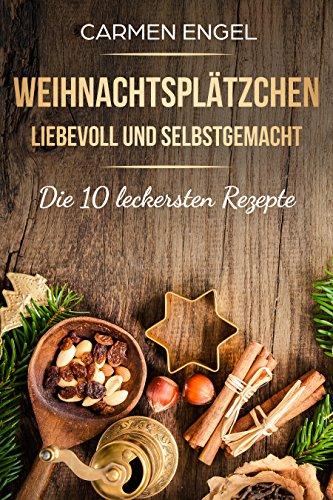 Weihnachtsplätzchen, liebevoll und selbstgemacht: Die 10 leckersten Rezepte: Weihnachtsrezepte, Plätzchenrezepte