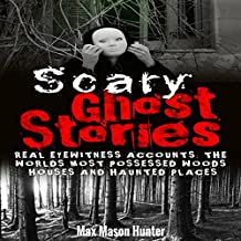 Scary Ghost Stories: Real Eyewitness Accounts: The World's Most Possessed Woods, Houses and Haunted Places