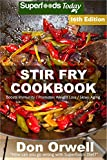 Stir Fry Cookbook: Over 215 Quick & Easy Gluten Free Low Cholesterol Whole Foods Recipes full of Antioxidants & Phytochemicals (Stir Fry Natural Weight Loss Transformation Book 10)