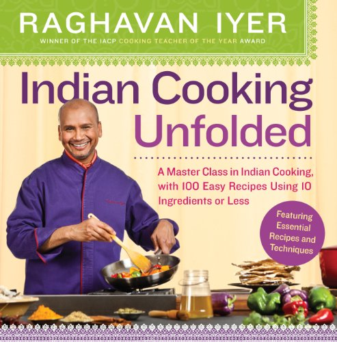 Indian Cooking Unfolded: A Master Class in Indian Cooking, Featuring 100 Easy Recipes Using 10 Ingredients or Less (English Edition)