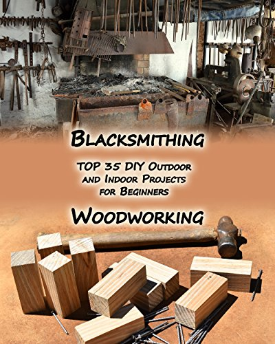 Woodworking And Blacksmithing: TOP 35 DIY Outdoor and Indoor Projects for Beginners: (Home Woodworking, Blacksmithing Guide, DIY Projects) (Woodworking ... Blacksmithing Projects) (English Edition)
