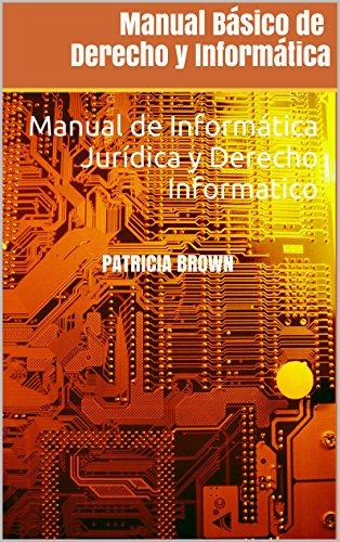 Manual Básico de Derecho y Informática: Manual de Informática Jurídica y Derecho Informatico por Patricia Brown