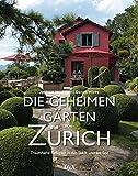 Die geheimen Gärten von Zürich: Traumhafte Refugien in der Stadt und am See - Andreas Honegger, Gaston Wicky