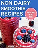 Non-Dairy Smoothie Recipes: Delicious & Nutritious Smoothie Recipes For Losing Weight & Achieving Wellness!