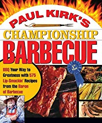 Paul Kirk's Championship Barbecue: Barbecue Your Way to Greatness With 575 Lip-Smackin' Recipes from the Baron of Barbecue: BBQ Your Way to Greatness ... Recipes from the Baron of Barbecue
