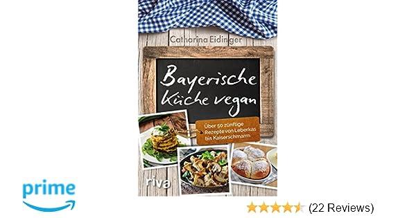 Bayerische Küche vegan: Über 50 zünftige Rezepte von Leberkäs bis ...