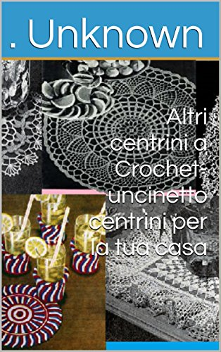altri-centrini-a-crochet-uncinetto-centrini-per-la-tua-casa-italian-edition