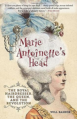 Marie Antoinette's Head: The Royal Hairdresser, The Queen, and the Revolution by Bashor, Will (2013)