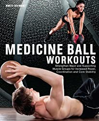 Medicine Ball Workouts: Strengthen Major and Supporting Muscle Groups for Increased Power, Coordination, and Core Stability