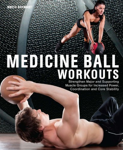 Medicine Ball Workouts: Strengthen Major and Supporting Muscle Groups for Increased Power, Coordination, and Core Stability por Brett Stewart