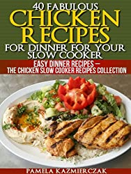 40 Fabulous Chicken Recipes For Dinner For Your Slow Cooker (Easy Dinner Recipes - The Chicken Slow Cooker Recipes Collection Book 1) (English Edition)