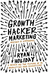 Growth Hacker Marketing: A Primer on the Future of PR, Marketing and Advertising by Ryan Holiday (2014-10-02)