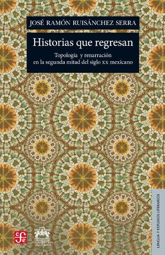 Historias Que Regresan: Topologia y Renarracion en la Segunda Mitad del Siglo XX Mexicano (Lengua Y Estudios Literarios)