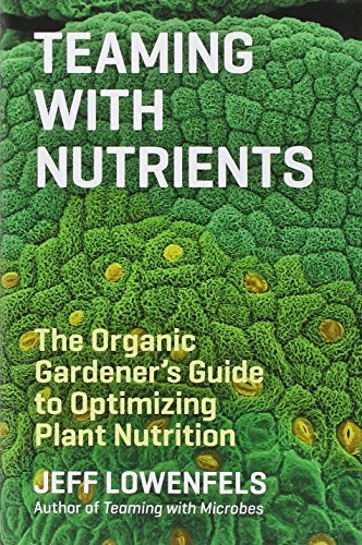 Teaming with Nutrients: The Organic Gardeners Guide to Optimising Plant Nutritition by Jeff Lowenfels (2013-06-04)