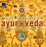 Heilen und Kochen mit Ayurveda: Naturheilkunde und Ernährungslehre in der indischen Tradition - Dr. Elisabeth Veit