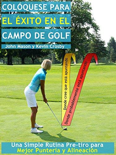 Colóquese para el Éxito en el Campo de Golf: Una Simple Rutina Pre-tiro para una Mejor Puntería y Alineación por John Mason