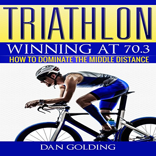 Triathlon: Winning at 70.3: How to Dominate the Middle Distance - Dan Golding - Unabridged